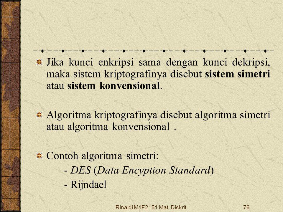 Rinaldi M/IF2151 Mat. Diskrit76 Jika kunci enkripsi sama dengan kunci dekripsi, maka sistem kriptografinya disebut sistem simetri atau sistem konvensi