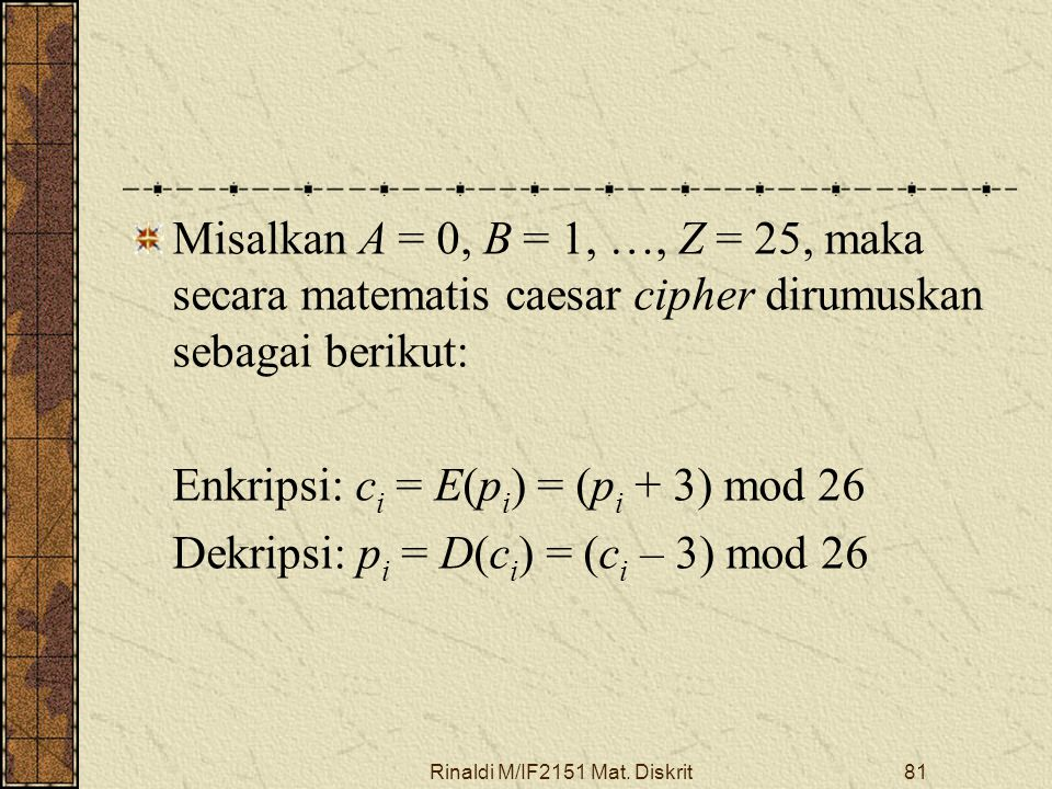 Rinaldi M/IF2151 Mat. Diskrit81 Misalkan A = 0, B = 1, …, Z = 25, maka secara matematis caesar cipher dirumuskan sebagai berikut: Enkripsi: c i = E(p