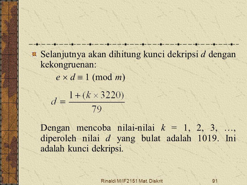 Rinaldi M/IF2151 Mat. Diskrit91 Selanjutnya akan dihitung kunci dekripsi d dengan kekongruenan: e  d  1 (mod m) Dengan mencoba nilai-nilai k = 1, 2,
