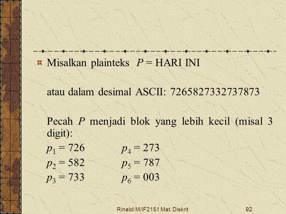 Rinaldi M/IF2151 Mat. Diskrit92 Misalkan plainteks P = HARI INI atau dalam desimal ASCII: 7265827332737873 Pecah P menjadi blok yang lebih kecil (misa