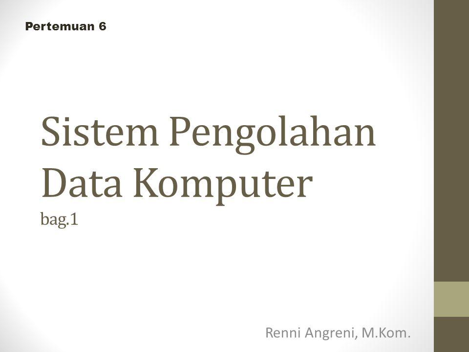 Sistem Pengolahan Data Komputer bag.1 Renni Angreni, M.Kom. Pertemuan 6