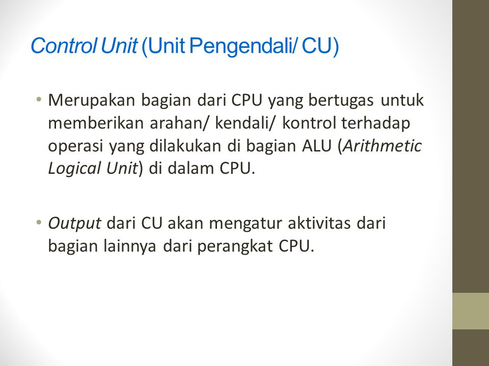 Control Unit (Unit Pengendali/ CU) Merupakan bagian dari CPU yang bertugas untuk memberikan arahan/ kendali/ kontrol terhadap operasi yang dilakukan d
