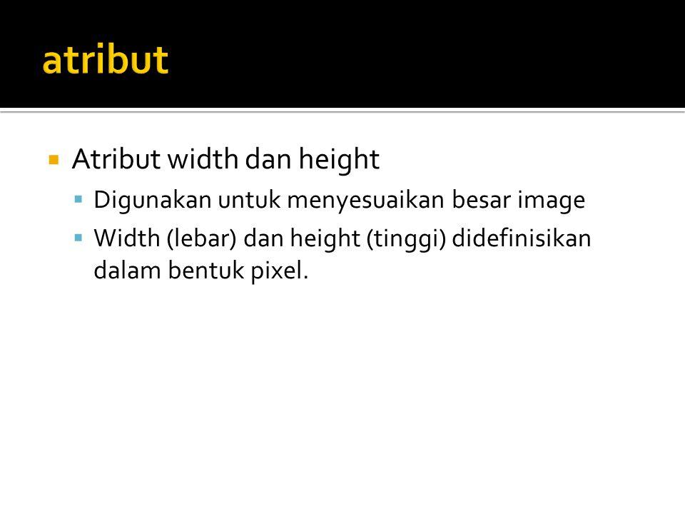  Atribut width dan height  Digunakan untuk menyesuaikan besar image  Width (lebar) dan height (tinggi) didefinisikan dalam bentuk pixel.
