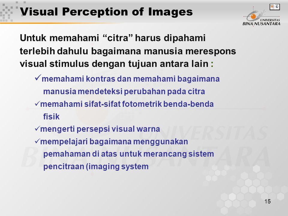 15 Untuk memahami citra harus dipahami terlebih dahulu bagaimana manusia merespons visual stimulus dengan tujuan antara lain : memahami kontras dan memahami bagaimana manusia mendeteksi perubahan pada citra memahami sifat-sifat fotometrik benda-benda fisik mengerti persepsi visual warna mempelajari bagaimana menggunakan pemahaman di atas untuk merancang sistem pencitraan (imaging system Visual Perception of Images