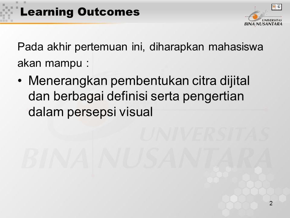 2 Learning Outcomes Pada akhir pertemuan ini, diharapkan mahasiswa akan mampu : Menerangkan pembentukan citra dijital dan berbagai definisi serta pengertian dalam persepsi visual