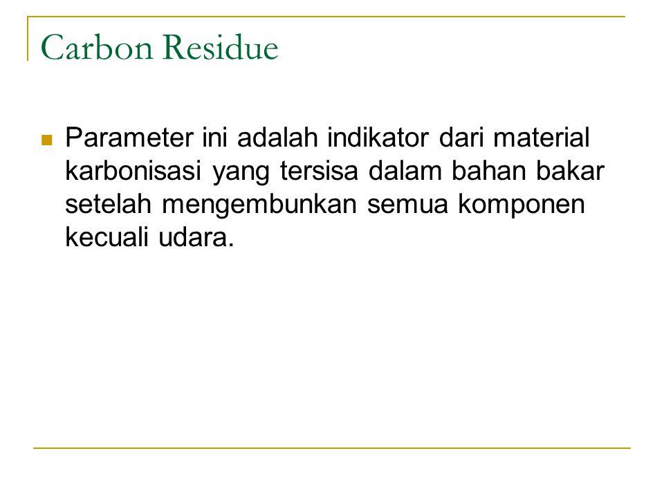 Carbon Residue Parameter ini adalah indikator dari material karbonisasi yang tersisa dalam bahan bakar setelah mengembunkan semua komponen kecuali udara.