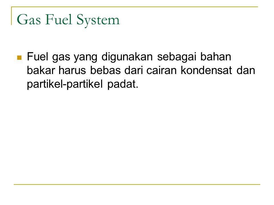 Gas Fuel System Fuel gas yang digunakan sebagai bahan bakar harus bebas dari cairan kondensat dan partikel-partikel padat.