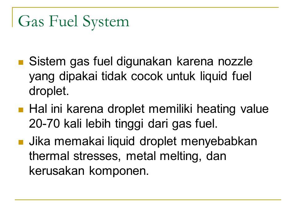 Gas Fuel System Sistem gas fuel digunakan karena nozzle yang dipakai tidak cocok untuk liquid fuel droplet.