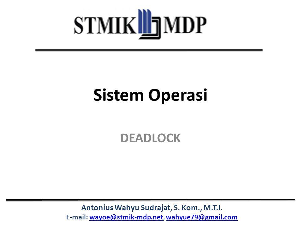 Antonius Wahyu Sudrajat, S. Kom., M.T.I. E-mail: wayoe@stmik-mdp.net, wahyue79@gmail.comwayoe@stmik-mdp.netwahyue79@gmail.com Sistem Operasi DEADLOCK