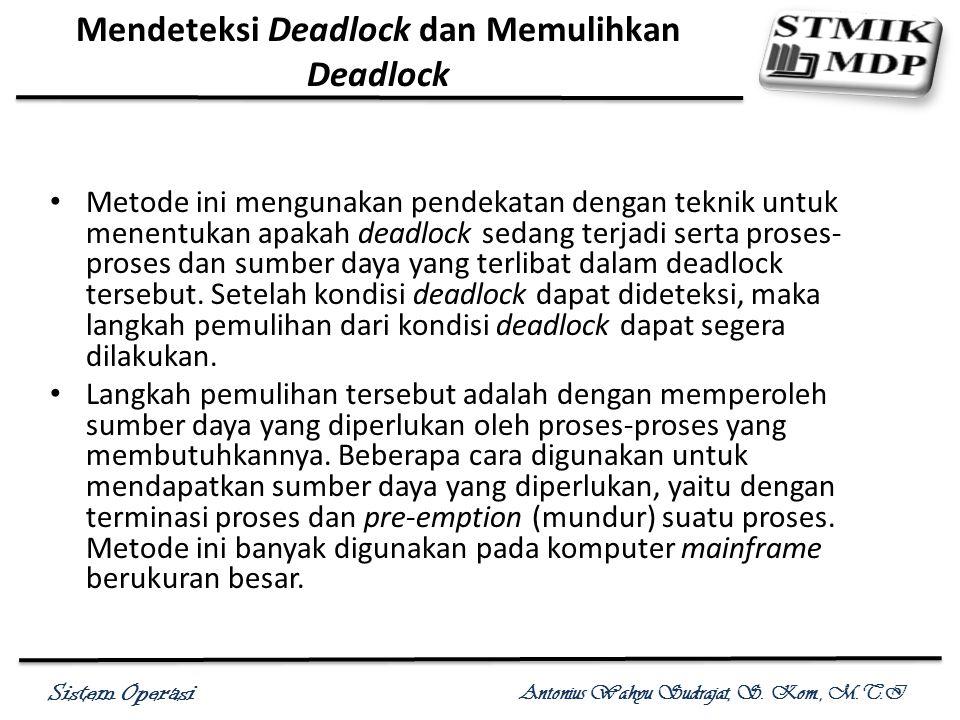 Sistem Operasi Antonius Wahyu Sudrajat, S. Kom., M.T.I Mendeteksi Deadlock dan Memulihkan Deadlock Metode ini mengunakan pendekatan dengan teknik untu