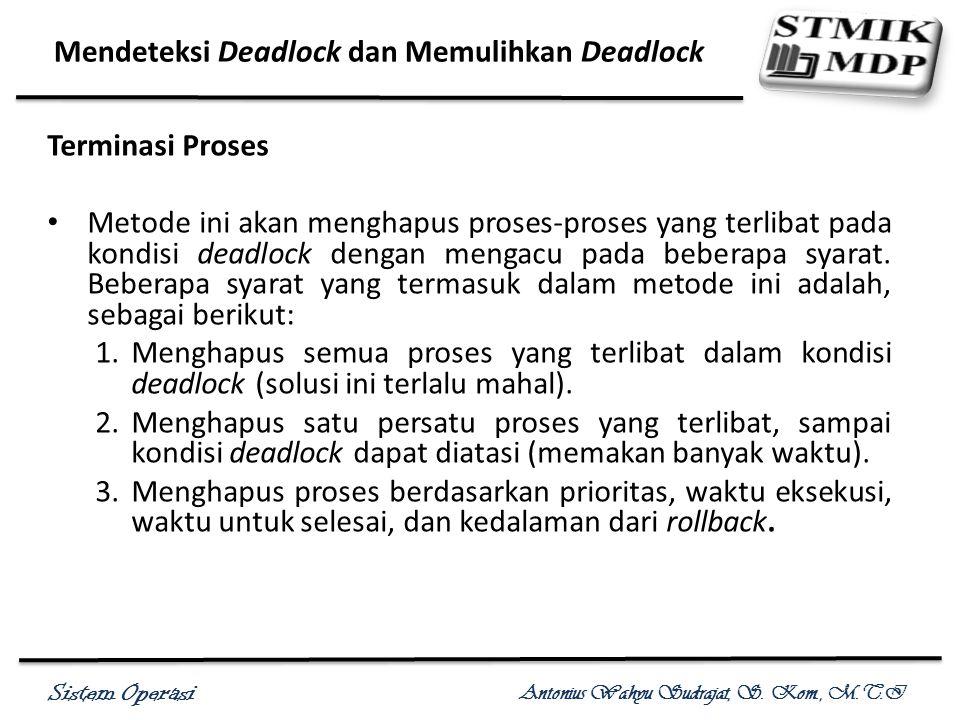 Sistem Operasi Antonius Wahyu Sudrajat, S. Kom., M.T.I Mendeteksi Deadlock dan Memulihkan Deadlock Terminasi Proses Metode ini akan menghapus proses-p