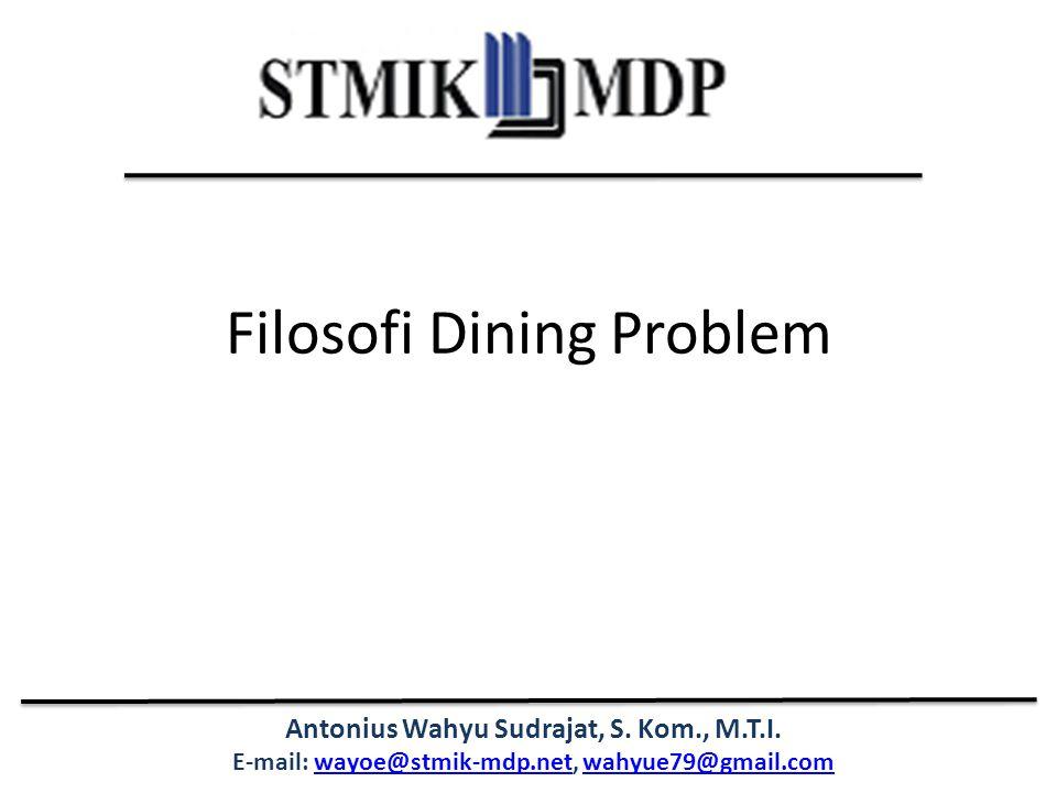 Antonius Wahyu Sudrajat, S. Kom., M.T.I. E-mail: wayoe@stmik-mdp.net, wahyue79@gmail.comwayoe@stmik-mdp.netwahyue79@gmail.com Filosofi Dining Problem