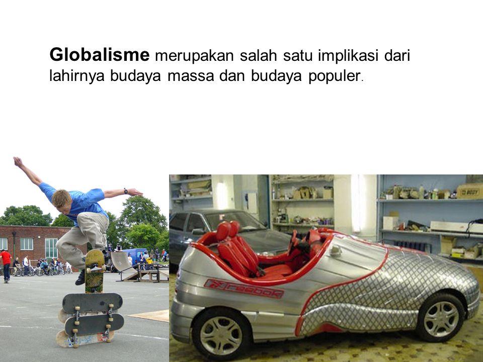 Globalisme merupakan salah satu implikasi dari lahirnya budaya massa dan budaya populer.