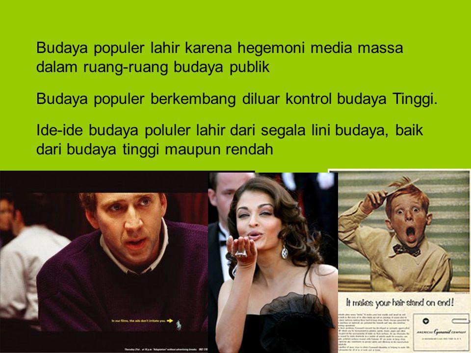 Budaya populer lahir karena hegemoni media massa dalam ruang-ruang budaya publik Budaya populer berkembang diluar kontrol budaya Tinggi. Ide-ide buday