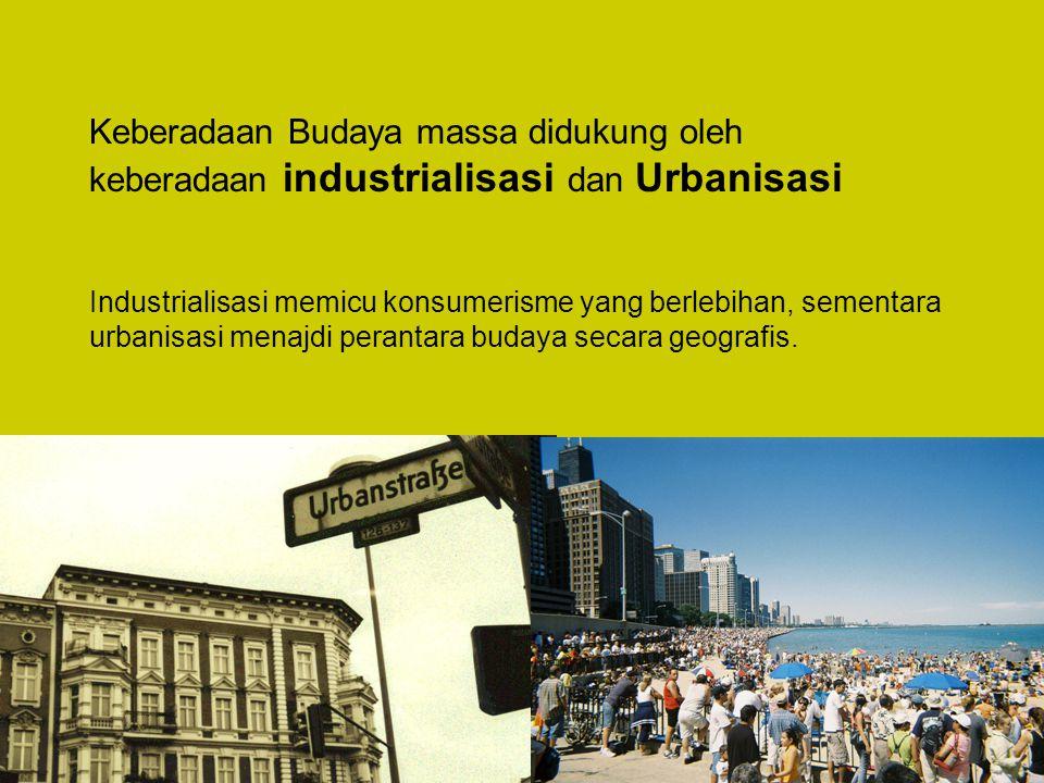 Keberadaan Budaya massa didukung oleh keberadaan industrialisasi dan Urbanisasi Industrialisasi memicu konsumerisme yang berlebihan, sementara urbanis