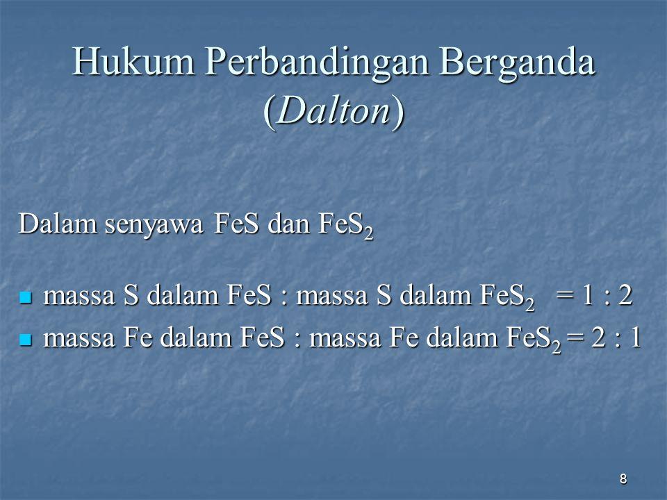 8 Hukum Perbandingan Berganda (Dalton) Dalam senyawa FeS dan FeS 2 massa S dalam FeS : massa S dalam FeS 2 = 1 : 2 massa S dalam FeS : massa S dalam F
