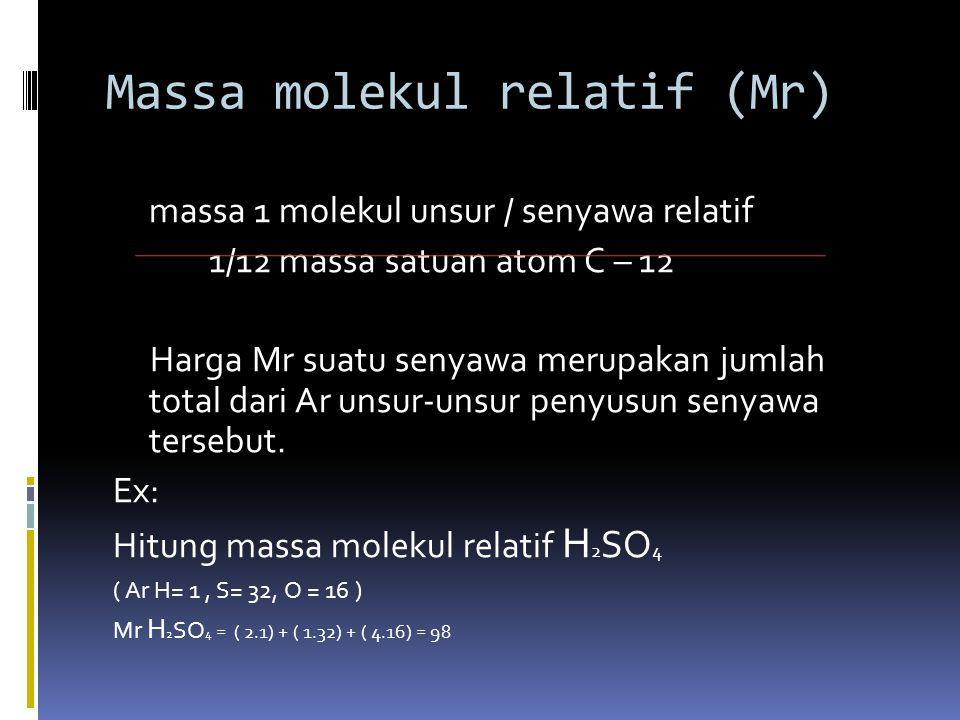  Suatu massa dinyatakan dalam satuan massa atom ( SMA ) atau Atomic mass unit ( AMU )  Massa atom relatif : H = 1,0079 SMA C = 12, 011 SMA O = 15,999 SMA