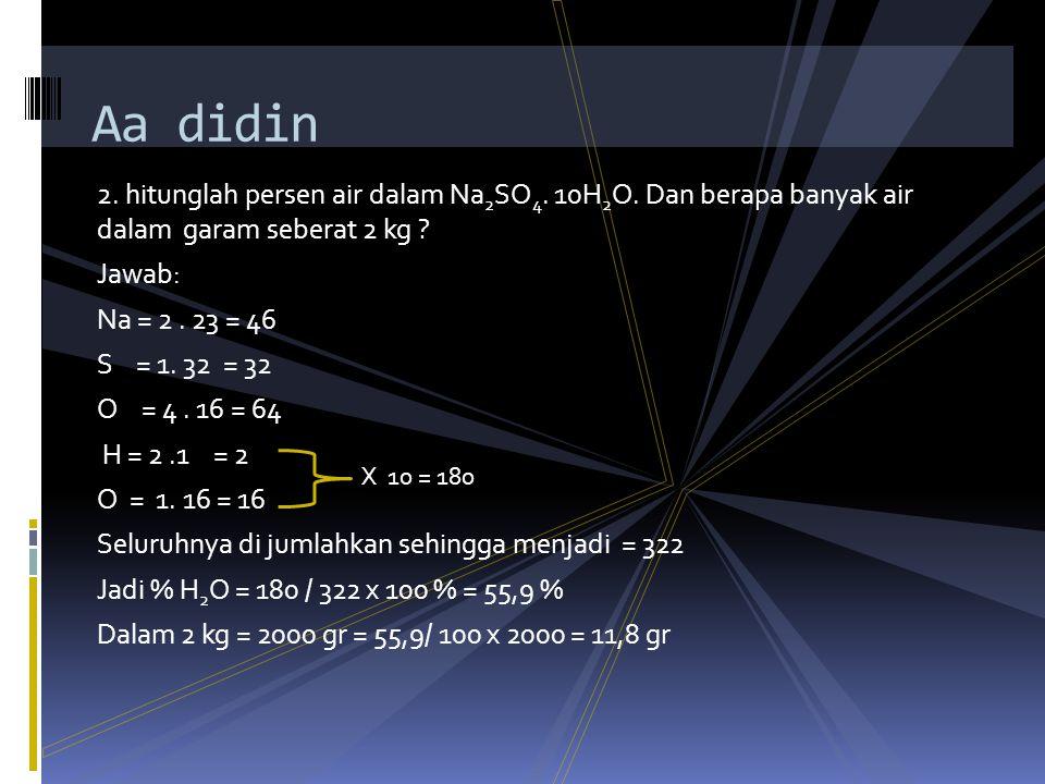 1.Hitunglah % Na, S, dan O dalam natrium sulfat ( NaSO 4 ) : jawab:  Na = 2.