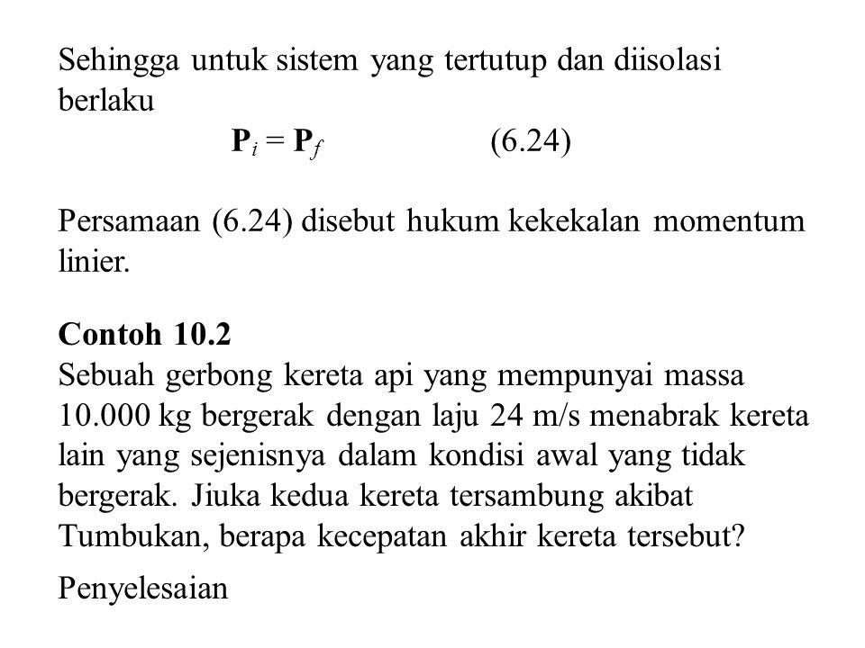 Sehingga untuk sistem yang tertutup dan diisolasi berlaku P i = P f (6.24) Persamaan (6.24) disebut hukum kekekalan momentum linier. Contoh 10.2 Sebua