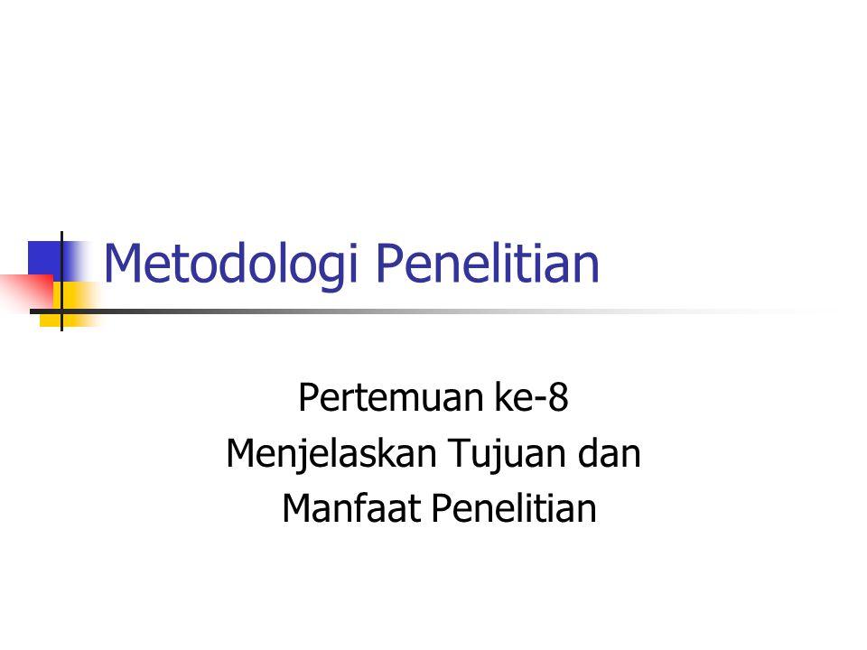 Metodologi Penelitian Pertemuan ke-8 Menjelaskan Tujuan dan Manfaat Penelitian
