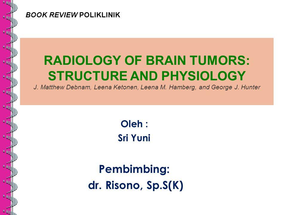 RADIOLOGY OF BRAIN TUMORS: STRUCTURE AND PHYSIOLOGY J. Matthew Debnam, Leena Ketonen, Leena M. Hamberg, and George J. Hunter Oleh : Sri Yuni Pembimbin