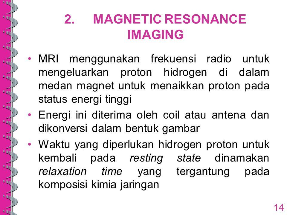 2.MAGNETIC RESONANCE IMAGING MRI menggunakan frekuensi radio untuk mengeluarkan proton hidrogen di dalam medan magnet untuk menaikkan proton pada stat