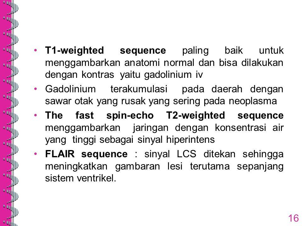 T1-weighted sequence paling baik untuk menggambarkan anatomi normal dan bisa dilakukan dengan kontras yaitu gadolinium iv Gadolinium terakumulasi pada