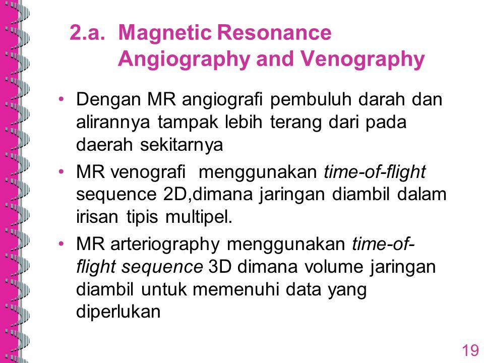 2.a.Magnetic Resonance Angiography and Venography Dengan MR angiografi pembuluh darah dan alirannya tampak lebih terang dari pada daerah sekitarnya MR