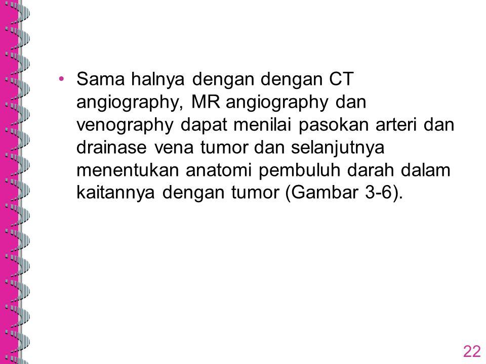 Sama halnya dengan dengan CT angiography, MR angiography dan venography dapat menilai pasokan arteri dan drainase vena tumor dan selanjutnya menentuka