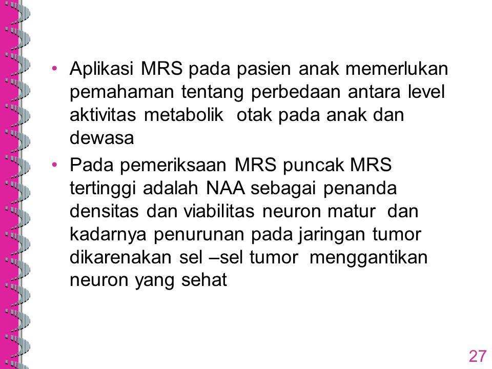 Aplikasi MRS pada pasien anak memerlukan pemahaman tentang perbedaan antara level aktivitas metabolik otak pada anak dan dewasa Pada pemeriksaan MRS p