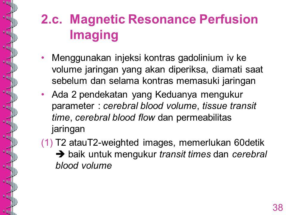 2.c.Magnetic Resonance Perfusion Imaging Menggunakan injeksi kontras gadolinium iv ke volume jaringan yang akan diperiksa, diamati saat sebelum dan se