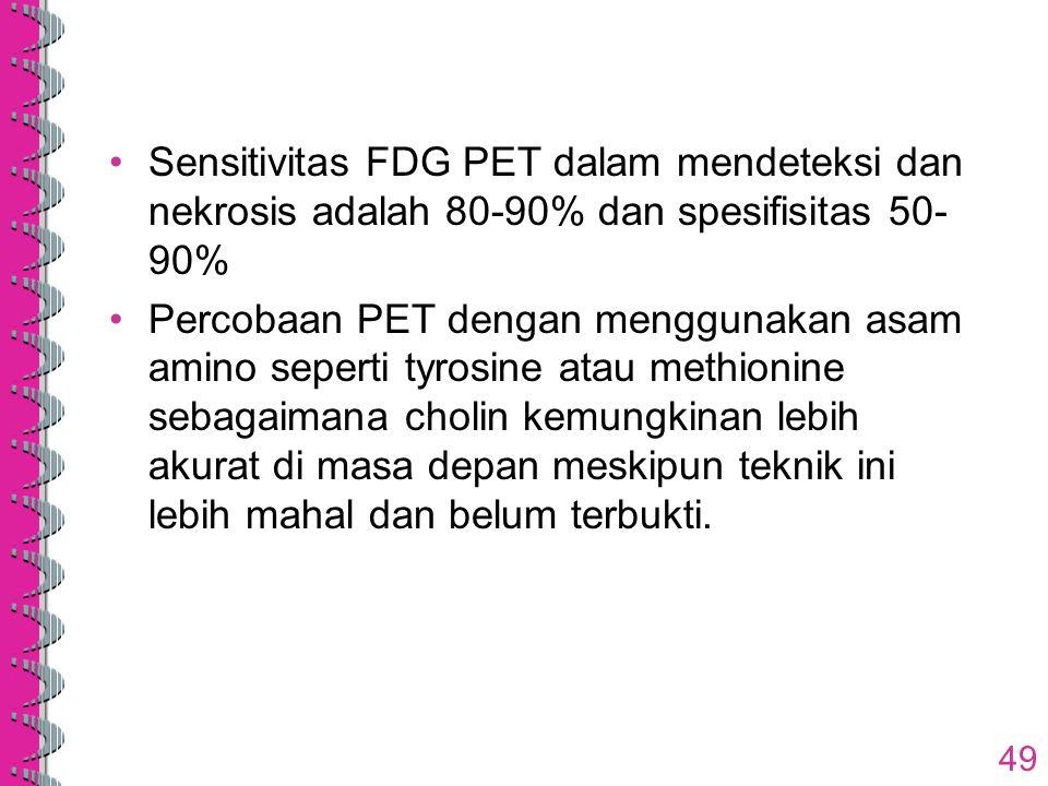Sensitivitas FDG PET dalam mendeteksi dan nekrosis adalah 80-90% dan spesifisitas 50- 90% Percobaan PET dengan menggunakan asam amino seperti tyrosine