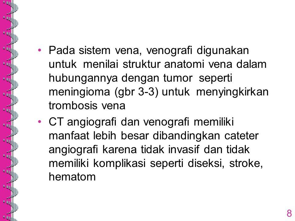 8 Pada sistem vena, venografi digunakan untuk menilai struktur anatomi vena dalam hubungannya dengan tumor seperti meningioma (gbr 3-3) untuk menyingk