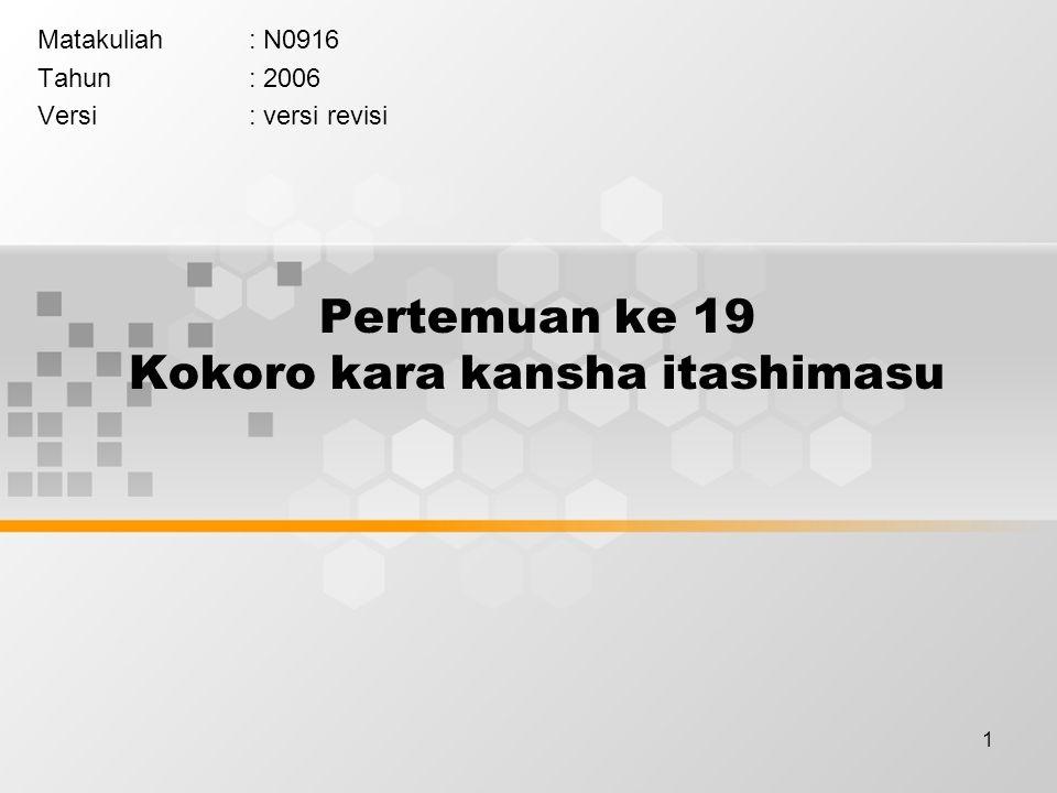 1 Pertemuan ke 19 Kokoro kara kansha itashimasu Matakuliah: N0916 Tahun: 2006 Versi: versi revisi