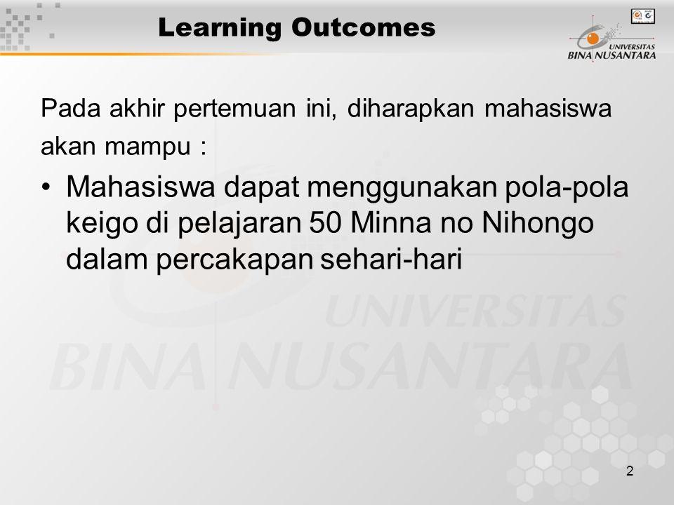 2 Learning Outcomes Pada akhir pertemuan ini, diharapkan mahasiswa akan mampu : Mahasiswa dapat menggunakan pola-pola keigo di pelajaran 50 Minna no Nihongo dalam percakapan sehari-hari