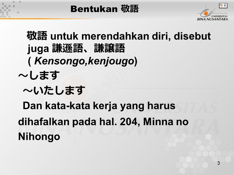 3 Bentukan 敬 語 敬語 untuk merendahkan diri, disebut juga 謙遜語、謙譲語 ( Kensongo,kenjougo) ~します ~いたします Dan kata-kata kerja yang harus dihafalkan pada hal.