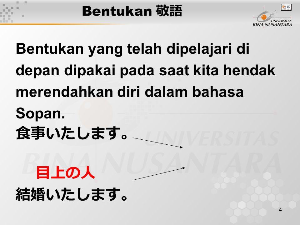 4 Bentukan 敬語 Bentukan yang telah dipelajari di depan dipakai pada saat kita hendak merendahkan diri dalam bahasa Sopan.