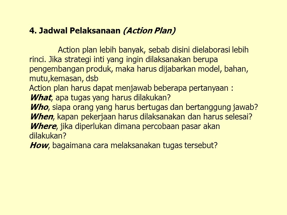 4. Jadwal Pelaksanaan (Action Plan) Action plan lebih banyak, sebab disini dielaborasi lebih rinci. Jika strategi inti yang ingin dilaksanakan berupa