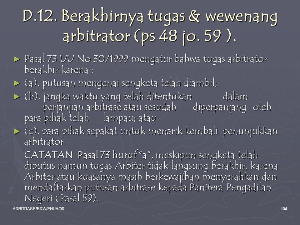 ARBITRASE/BRW/FHUA/08104 D.12. Berakhirnya tugas & wewenang arbitrator (ps 48 jo. 59 ). ► Pasal 73 UU No.30/1999 mengatur bahwa tugas arbitrator berak