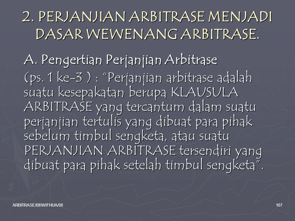 ARBITRASE/BRW/FHUA/08107 2. PERJANJIAN ARBITRASE MENJADI DASAR WEWENANG ARBITRASE. A. Pengertian Perjanjian Arbitrase A. Pengertian Perjanjian Arbitra