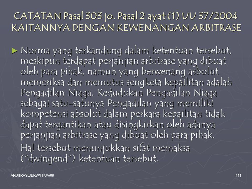 ARBITRASE/BRW/FHUA/08111 CATATAN Pasal 303 jo. Pasal 2 ayat (1) UU 37/2004 KAITANNYA DENGAN KEWENANGAN ARBITRASE ► Norma yang terkandung dalam ketentu