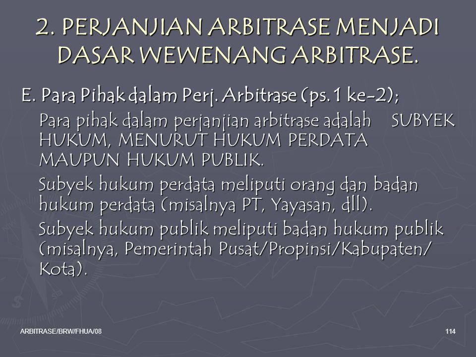 ARBITRASE/BRW/FHUA/08114 2. PERJANJIAN ARBITRASE MENJADI DASAR WEWENANG ARBITRASE. E. Para Pihak dalam Perj. Arbitrase (ps. 1 ke-2); Para pihak dalam