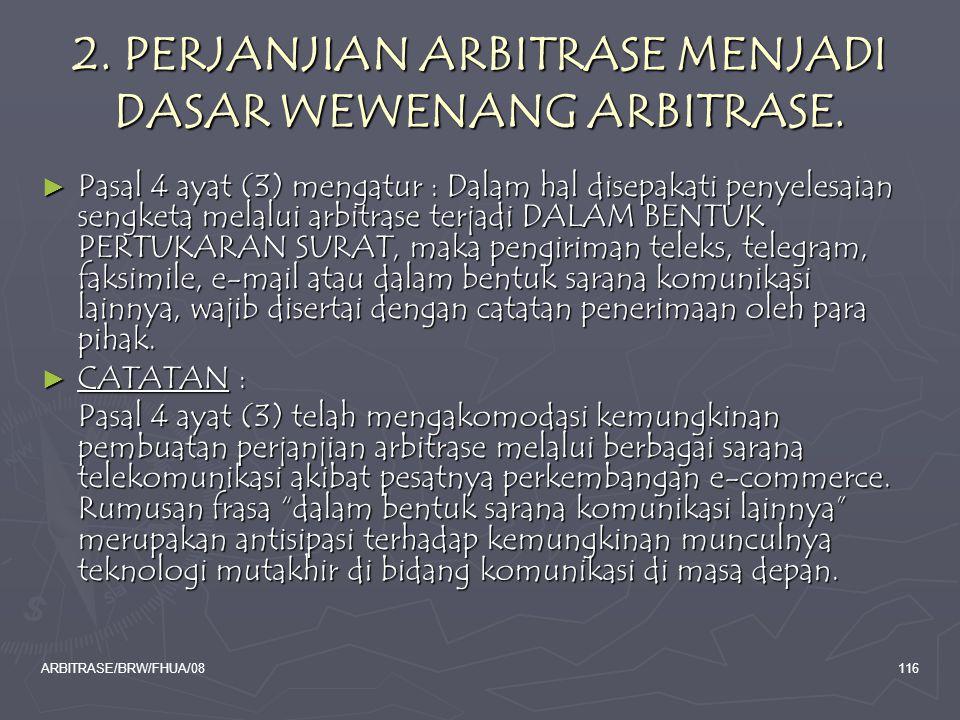 ARBITRASE/BRW/FHUA/08116 2. PERJANJIAN ARBITRASE MENJADI DASAR WEWENANG ARBITRASE. ► Pasal 4 ayat (3) mengatur : Dalam hal disepakati penyelesaian sen