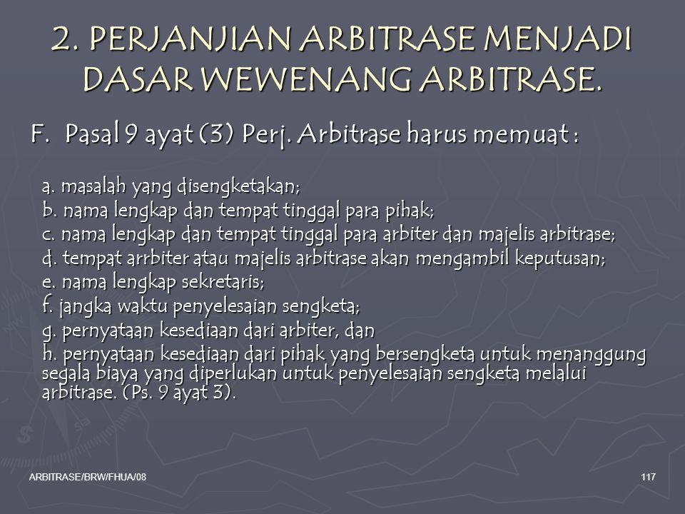 ARBITRASE/BRW/FHUA/08117 2. PERJANJIAN ARBITRASE MENJADI DASAR WEWENANG ARBITRASE. F. Pasal 9 ayat (3) Perj. Arbitrase harus memuat : a. masalah yang