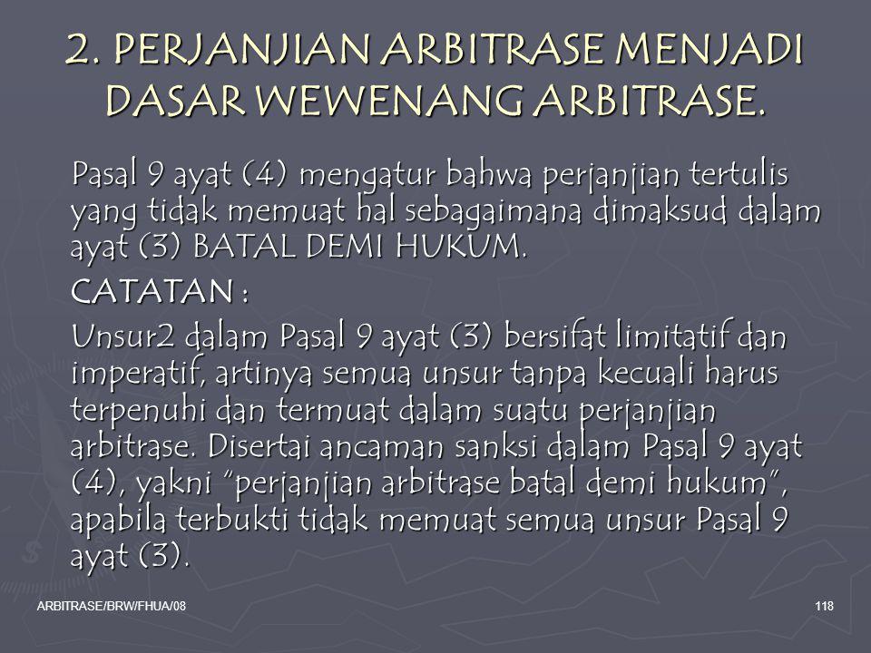 ARBITRASE/BRW/FHUA/08118 2. PERJANJIAN ARBITRASE MENJADI DASAR WEWENANG ARBITRASE. Pasal 9 ayat (4) mengatur bahwa perjanjian tertulis yang tidak memu