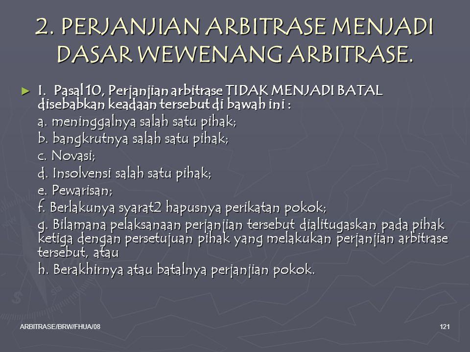 ARBITRASE/BRW/FHUA/08121 2. PERJANJIAN ARBITRASE MENJADI DASAR WEWENANG ARBITRASE. ► I. Pasal 10, Perjanjian arbitrase TIDAK MENJADI BATAL disebabkan