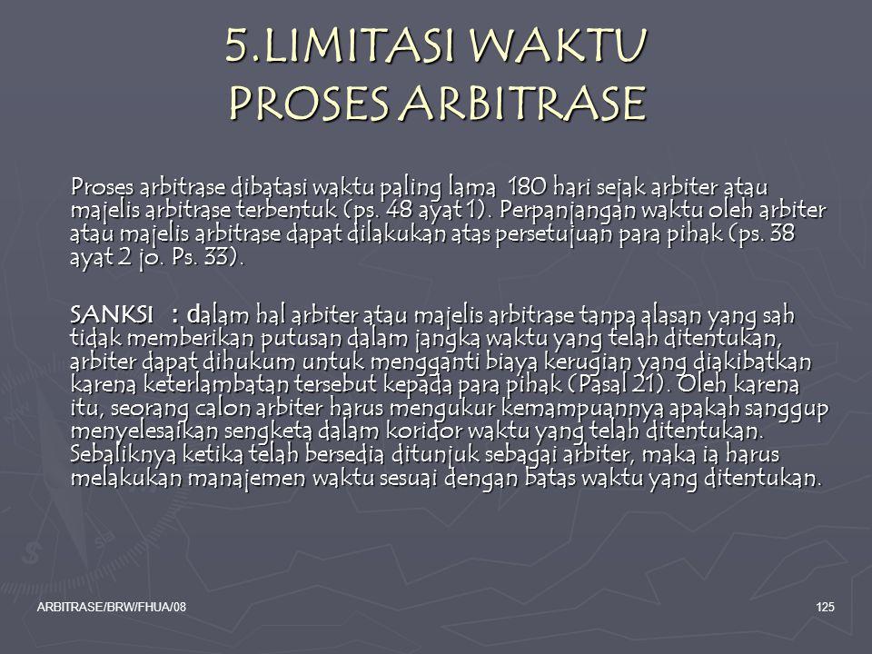 ARBITRASE/BRW/FHUA/08125 5.LIMITASI WAKTU PROSES ARBITRASE Proses arbitrase dibatasi waktu paling lama 180 hari sejak arbiter atau majelis arbitrase t