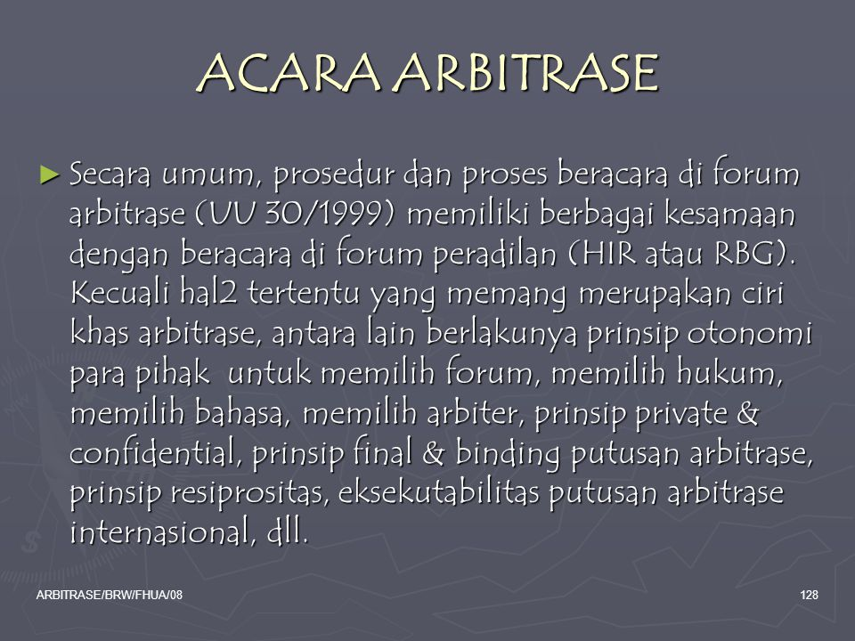 ARBITRASE/BRW/FHUA/08128 ACARA ARBITRASE ► Secara umum, prosedur dan proses beracara di forum arbitrase (UU 30/1999) memiliki berbagai kesamaan dengan
