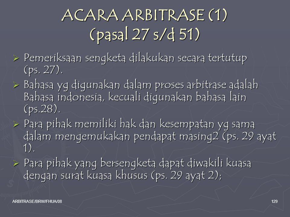 ARBITRASE/BRW/FHUA/08129 ACARA ARBITRASE (1) (pasal 27 s/d 51)  Pemeriksaan sengketa dilakukan secara tertutup (ps. 27).  Bahasa yg digunakan dalam