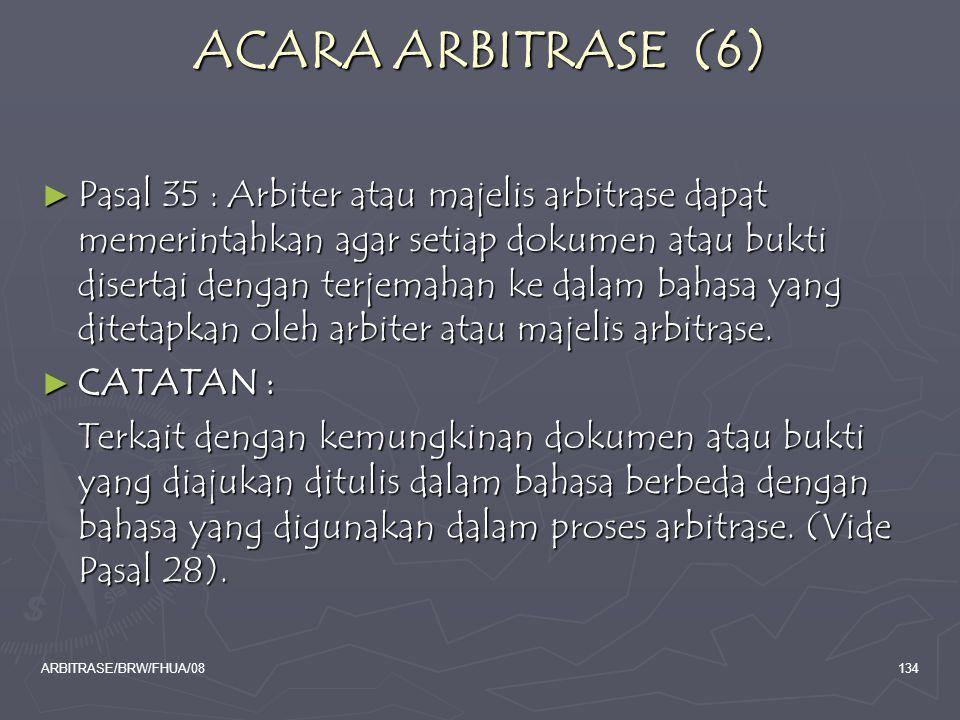 ARBITRASE/BRW/FHUA/08134 ACARA ARBITRASE (6) ► Pasal 35 : Arbiter atau majelis arbitrase dapat memerintahkan agar setiap dokumen atau bukti disertai d